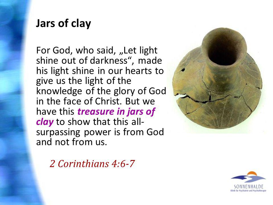 Jars of clay For God, who said, Let light shine out of darkness, made his light shine in our hearts to give us the light of the knowledge of the glory