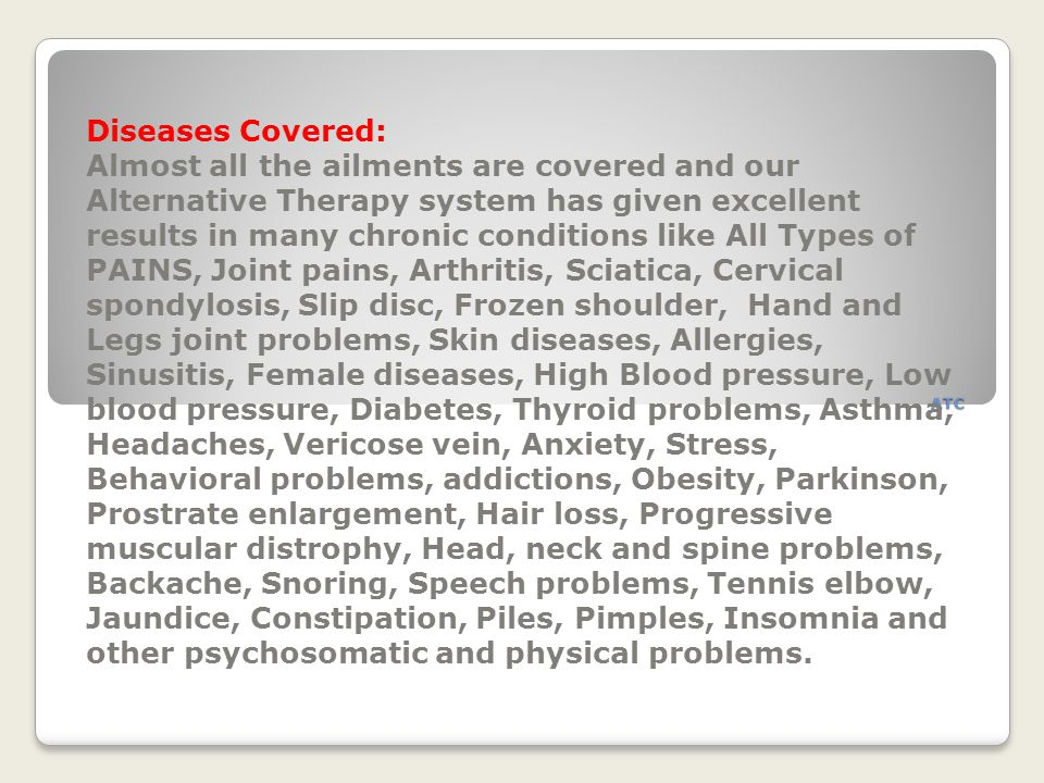 ATC Diseases Covered: Almost all the ailments are covered and our Alternative Therapy system has given excellent results in many chronic conditions li
