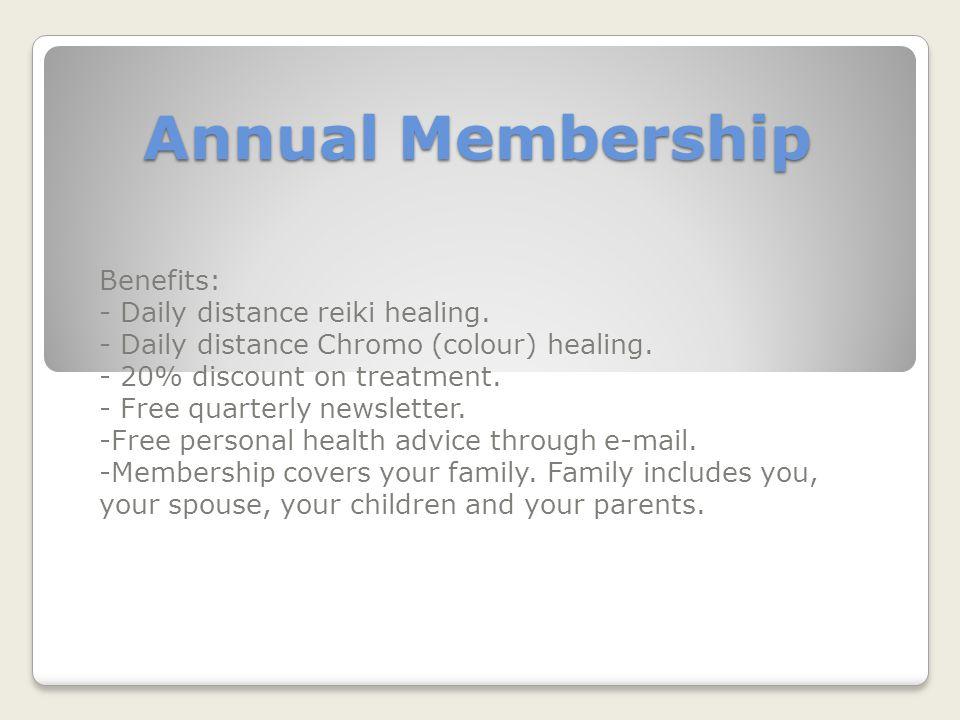 Annual Membership Benefits: - Daily distance reiki healing. - Daily distance Chromo (colour) healing. - 20% discount on treatment. - Free quarterly ne
