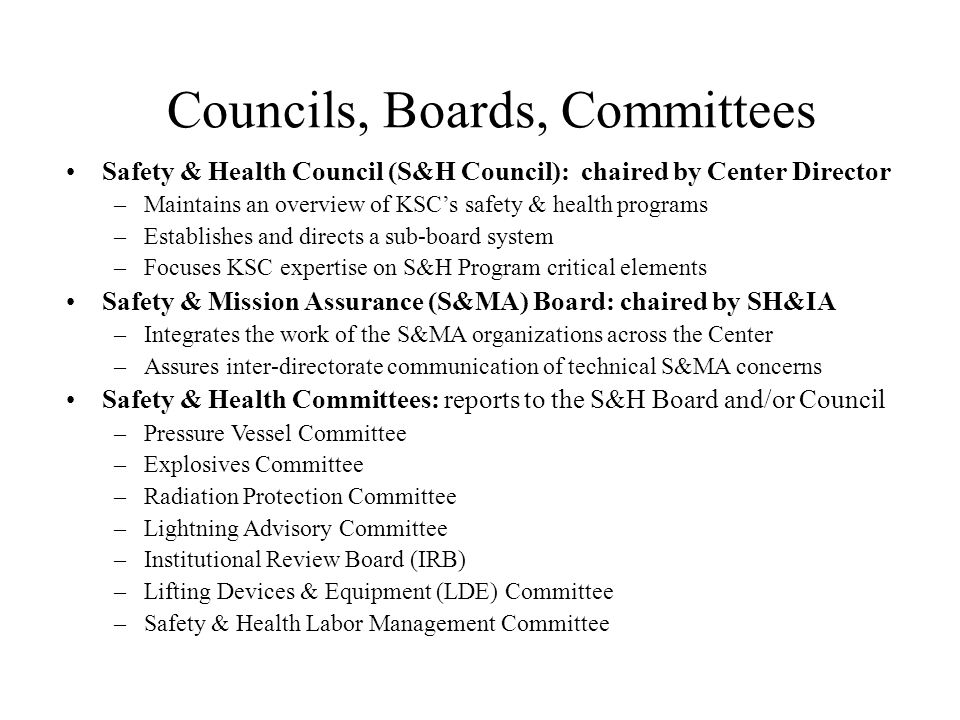Councils, Boards, Committees Safety & Health Council (S&H Council): chaired by Center Director –Maintains an overview of KSCs safety & health programs