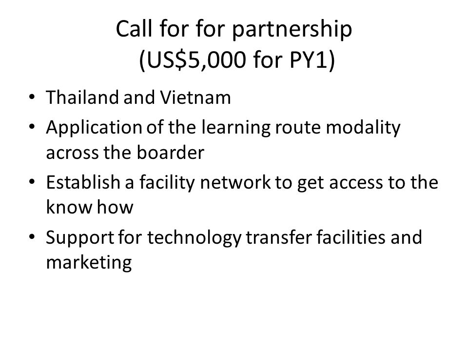 Call for for partnership (US$5,000 for PY1) Thailand and Vietnam Application of the learning route modality across the boarder Establish a facility ne