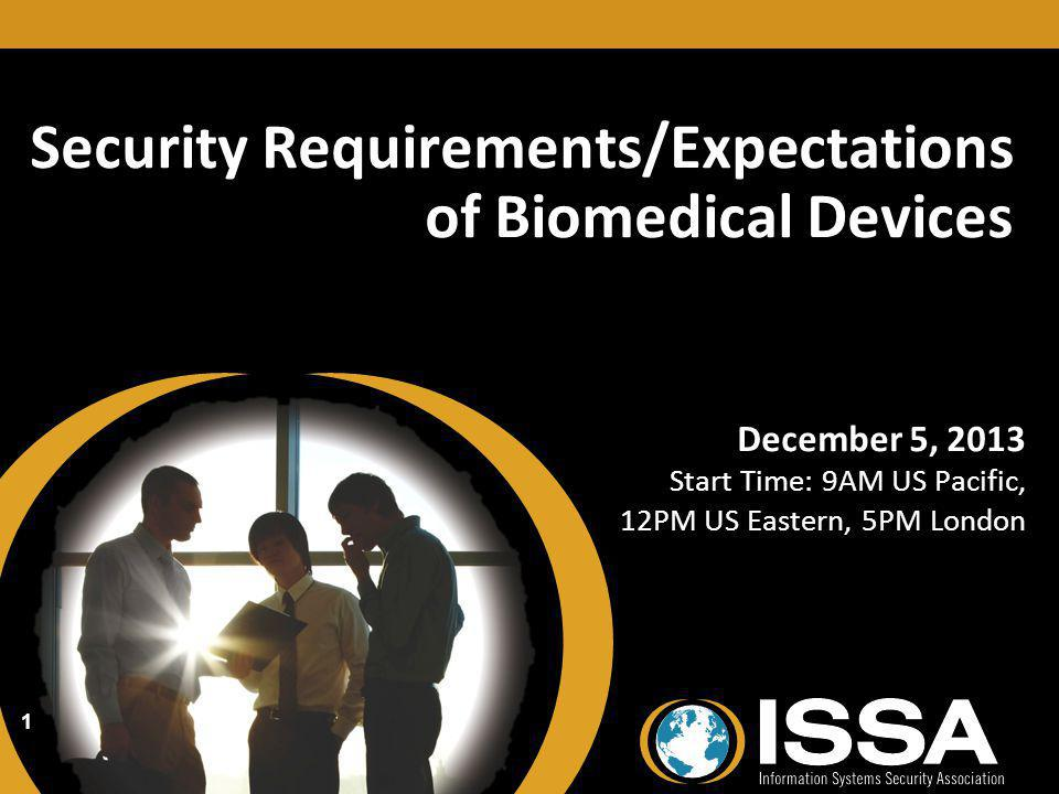 Security Requirements/Expectations of Biomedical Devices December 5, 2013 Start Time: 9AM US Pacific, 12PM US Eastern, 5PM London December 5, 2013 Start Time: 9AM US Pacific, 12PM US Eastern, 5PM London 1