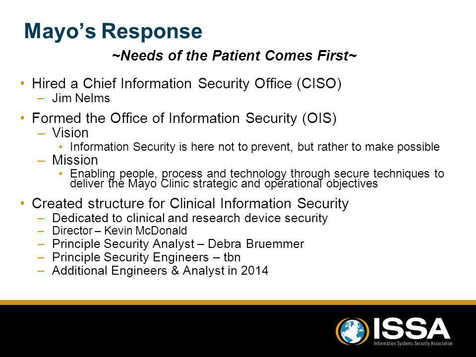 Mayos Response ~Needs of the Patient Comes First~ Hired a Chief Information Security Office (CISO) –Jim Nelms Formed the Office of Information Security (OIS) –Vision Information Security is here not to prevent, but rather to make possible –Mission Enabling people, process and technology through secure techniques to deliver the Mayo Clinic strategic and operational objectives Created structure for Clinical Information Security –Dedicated to clinical and research device security –Director – Kevin McDonald –Principle Security Analyst – Debra Bruemmer –Principle Security Engineers – tbn –Additional Engineers & Analyst in 2014 ~Needs of the Patient Comes First~ Hired a Chief Information Security Office (CISO) –Jim Nelms Formed the Office of Information Security (OIS) –Vision Information Security is here not to prevent, but rather to make possible –Mission Enabling people, process and technology through secure techniques to deliver the Mayo Clinic strategic and operational objectives Created structure for Clinical Information Security –Dedicated to clinical and research device security –Director – Kevin McDonald –Principle Security Analyst – Debra Bruemmer –Principle Security Engineers – tbn –Additional Engineers & Analyst in 2014