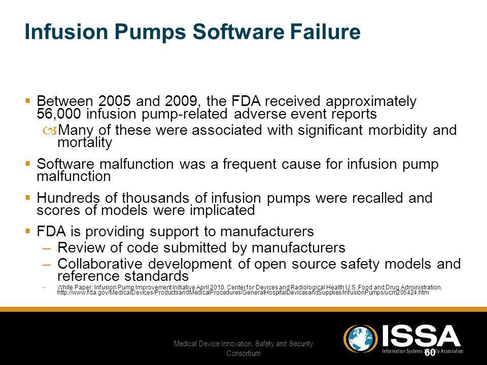 Infusion Pumps Software Failure Between 2005 and 2009, the FDA received approximately 56,000 infusion pump-related adverse event reports –Many of these were associated with significant morbidity and mortality Software malfunction was a frequent cause for infusion pump malfunction Hundreds of thousands of infusion pumps were recalled and scores of models were implicated FDA is providing support to manufacturers –Review of code submitted by manufacturers –Collaborative development of open source safety models and reference standards –White Paper: Infusion Pump Improvement Initiative April 2010, Center for Devices and Radiological Health U.S.