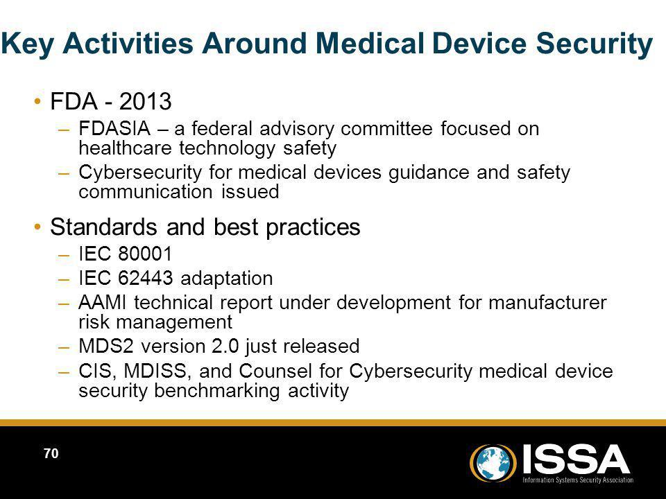 Key Activities Around Medical Device Security FDA - 2013 –FDASIA – a federal advisory committee focused on healthcare technology safety –Cybersecurity for medical devices guidance and safety communication issued Standards and best practices –IEC 80001 –IEC 62443 adaptation –AAMI technical report under development for manufacturer risk management –MDS2 version 2.0 just released –CIS, MDISS, and Counsel for Cybersecurity medical device security benchmarking activity FDA - 2013 –FDASIA – a federal advisory committee focused on healthcare technology safety –Cybersecurity for medical devices guidance and safety communication issued Standards and best practices –IEC 80001 –IEC 62443 adaptation –AAMI technical report under development for manufacturer risk management –MDS2 version 2.0 just released –CIS, MDISS, and Counsel for Cybersecurity medical device security benchmarking activity 70