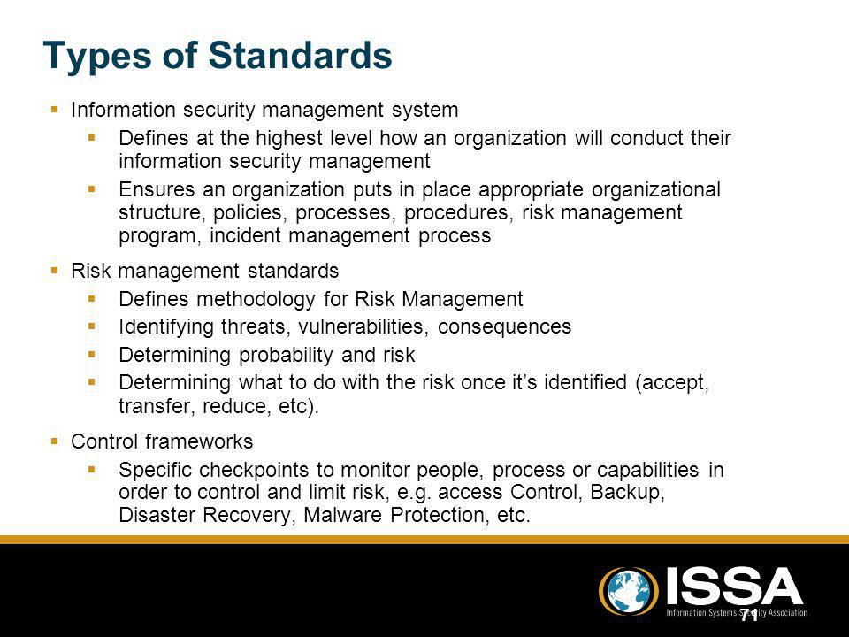 Types of Standards Information security management system Defines at the highest level how an organization will conduct their information security man