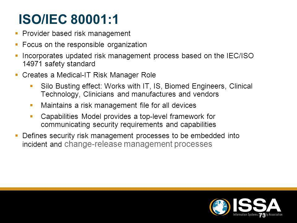 ISO/IEC 80001:1 Provider based risk management Focus on the responsible organization Incorporates updated risk management process based on the IEC/ISO 14971 safety standard Creates a Medical-IT Risk Manager Role Silo Busting effect: Works with IT, IS, Biomed Engineers, Clinical Technology, Clinicians and manufactures and vendors Maintains a risk management file for all devices Capabilities Model provides a top-level framework for communicating security requirements and capabilities Defines security risk management processes to be embedded into incident and change-release management processes Provider based risk management Focus on the responsible organization Incorporates updated risk management process based on the IEC/ISO 14971 safety standard Creates a Medical-IT Risk Manager Role Silo Busting effect: Works with IT, IS, Biomed Engineers, Clinical Technology, Clinicians and manufactures and vendors Maintains a risk management file for all devices Capabilities Model provides a top-level framework for communicating security requirements and capabilities Defines security risk management processes to be embedded into incident and change-release management processes 73