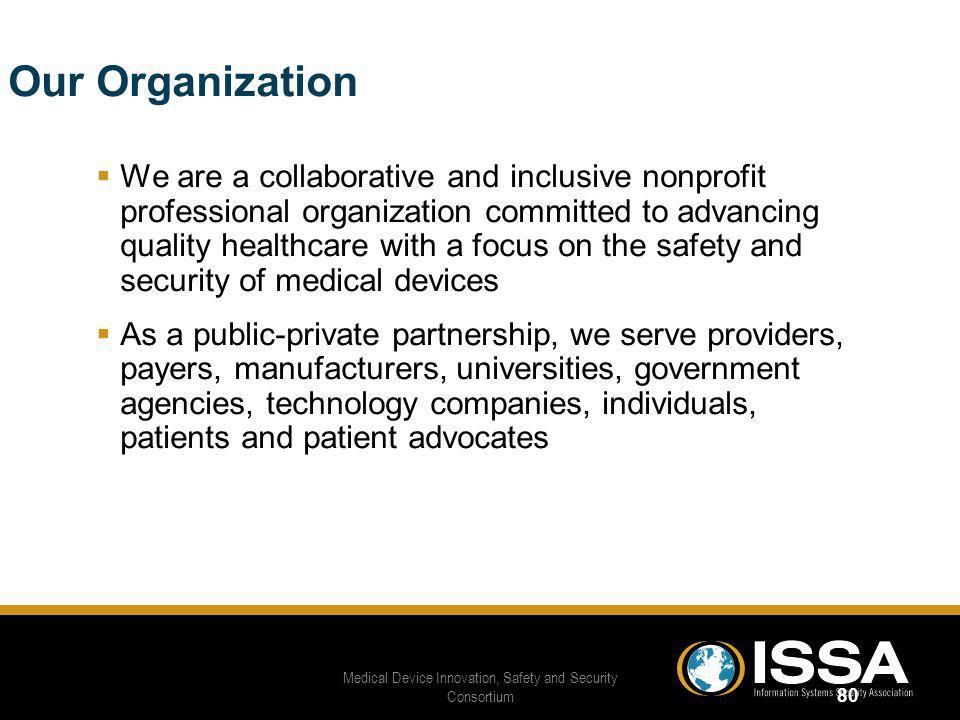 Our Organization We are a collaborative and inclusive nonprofit professional organization committed to advancing quality healthcare with a focus on the safety and security of medical devices As a public-private partnership, we serve providers, payers, manufacturers, universities, government agencies, technology companies, individuals, patients and patient advocates Medical Device Innovation, Safety and Security Consortium 80