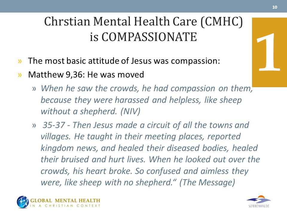 Chrstian Mental Health Care (CMHC) is COMPASSIONATE »The most basic attitude of Jesus was compassion: »Matthew 9,36: He was moved »When he saw the crowds, he had compassion on them, because they were harassed and helpless, like sheep without a shepherd.