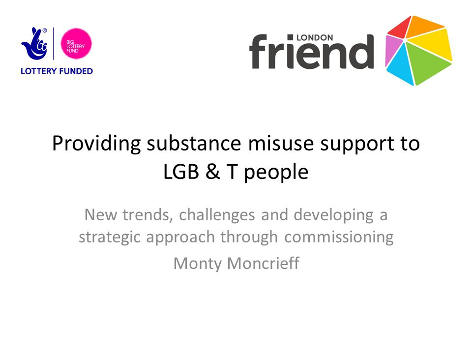 Providing substance misuse support to LGB & T people New trends, challenges and developing a strategic approach through commissioning Monty Moncrieff