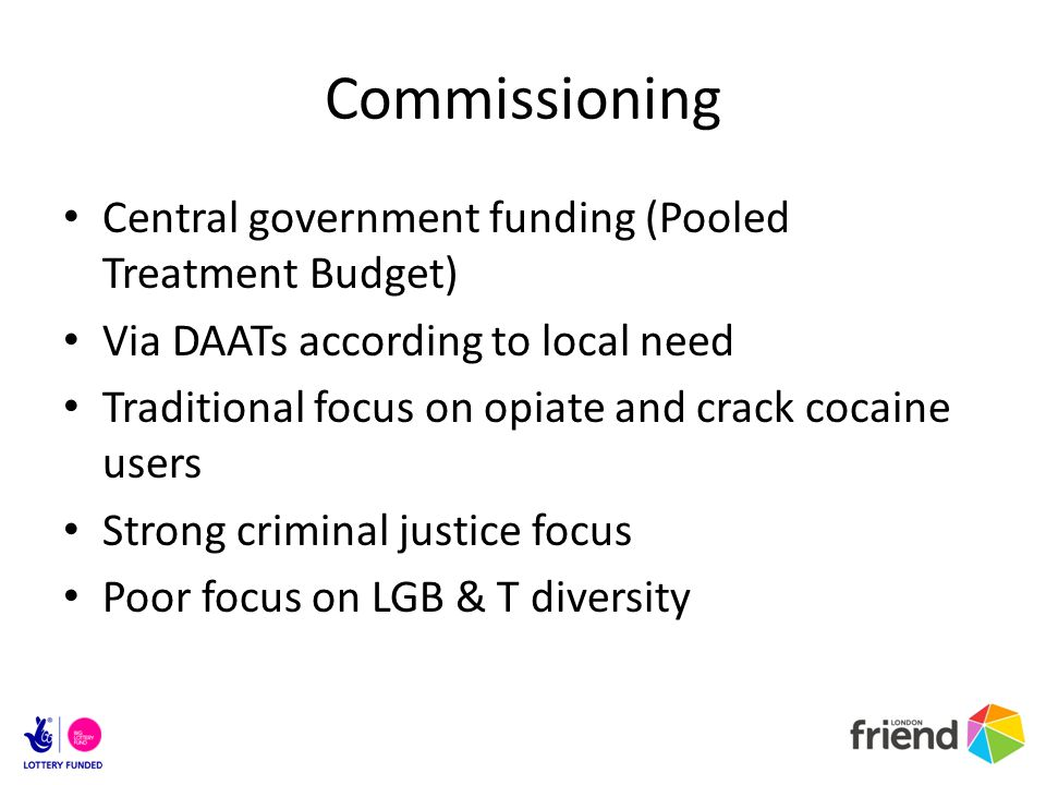 Commissioning Central government funding (Pooled Treatment Budget) Via DAATs according to local need Traditional focus on opiate and crack cocaine use