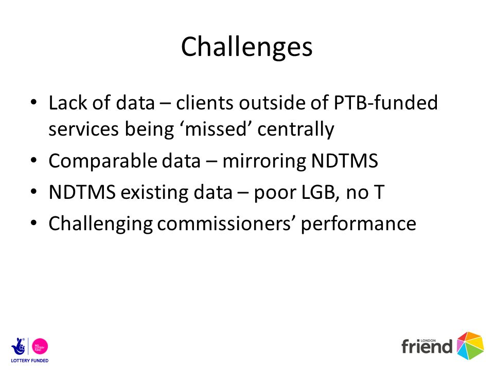Challenges Lack of data – clients outside of PTB-funded services being missed centrally Comparable data – mirroring NDTMS NDTMS existing data – poor LGB, no T Challenging commissioners performance