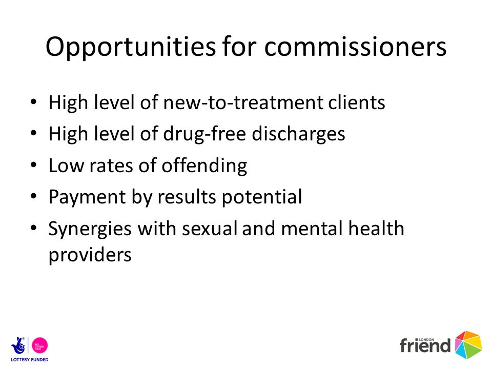 Opportunities for commissioners High level of new-to-treatment clients High level of drug-free discharges Low rates of offending Payment by results potential Synergies with sexual and mental health providers