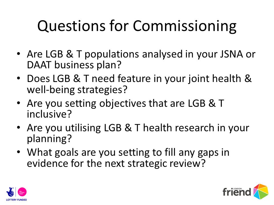 Questions for Commissioning Are LGB & T populations analysed in your JSNA or DAAT business plan.