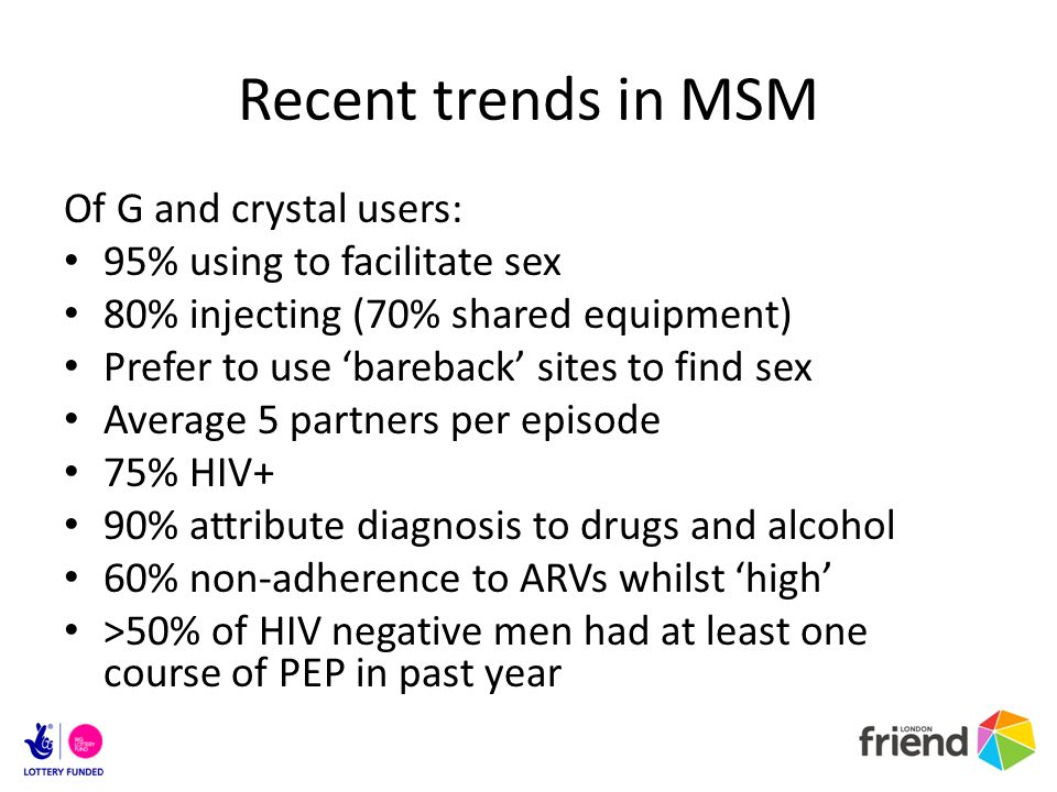 Recent trends in MSM Of G and crystal users: 95% using to facilitate sex 80% injecting (70% shared equipment) Prefer to use bareback sites to find sex Average 5 partners per episode 75% HIV+ 90% attribute diagnosis to drugs and alcohol 60% non-adherence to ARVs whilst high >50% of HIV negative men had at least one course of PEP in past year