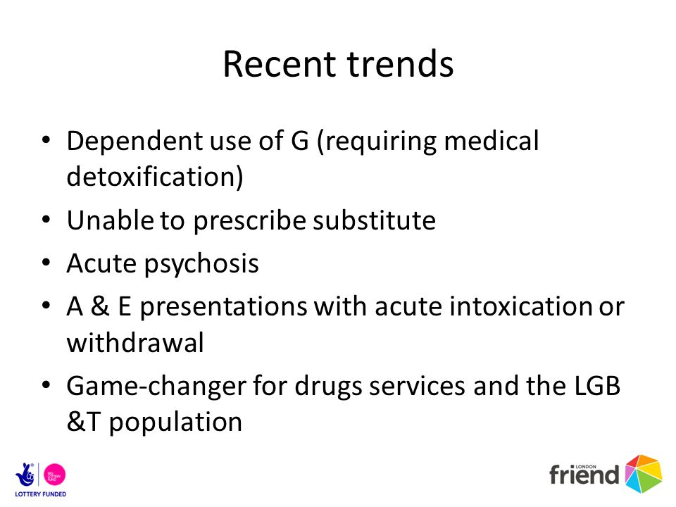 Recent trends Dependent use of G (requiring medical detoxification) Unable to prescribe substitute Acute psychosis A & E presentations with acute into