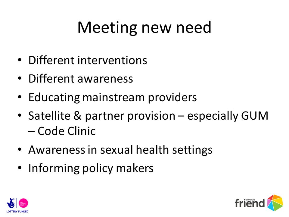 Meeting new need Different interventions Different awareness Educating mainstream providers Satellite & partner provision – especially GUM – Code Clinic Awareness in sexual health settings Informing policy makers