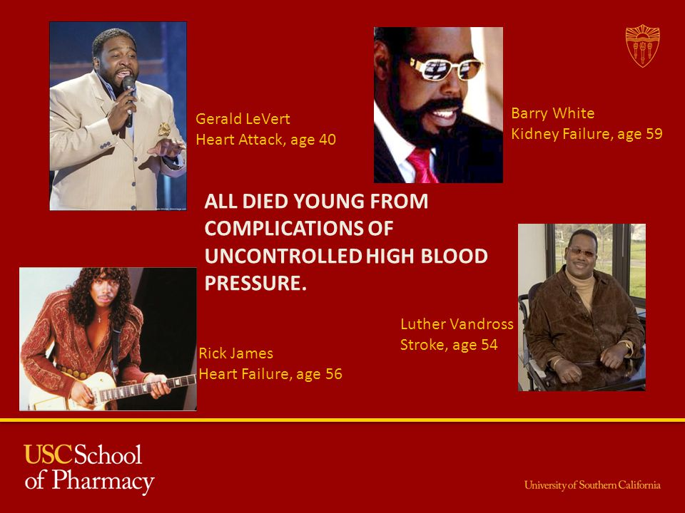 Gerald LeVert Heart Attack, age 40 Barry White Kidney Failure, age 59 Rick James Heart Failure, age 56 Luther Vandross Stroke, age 54 ALL DIED YOUNG FROM COMPLICATIONS OF UNCONTROLLED HIGH BLOOD PRESSURE.