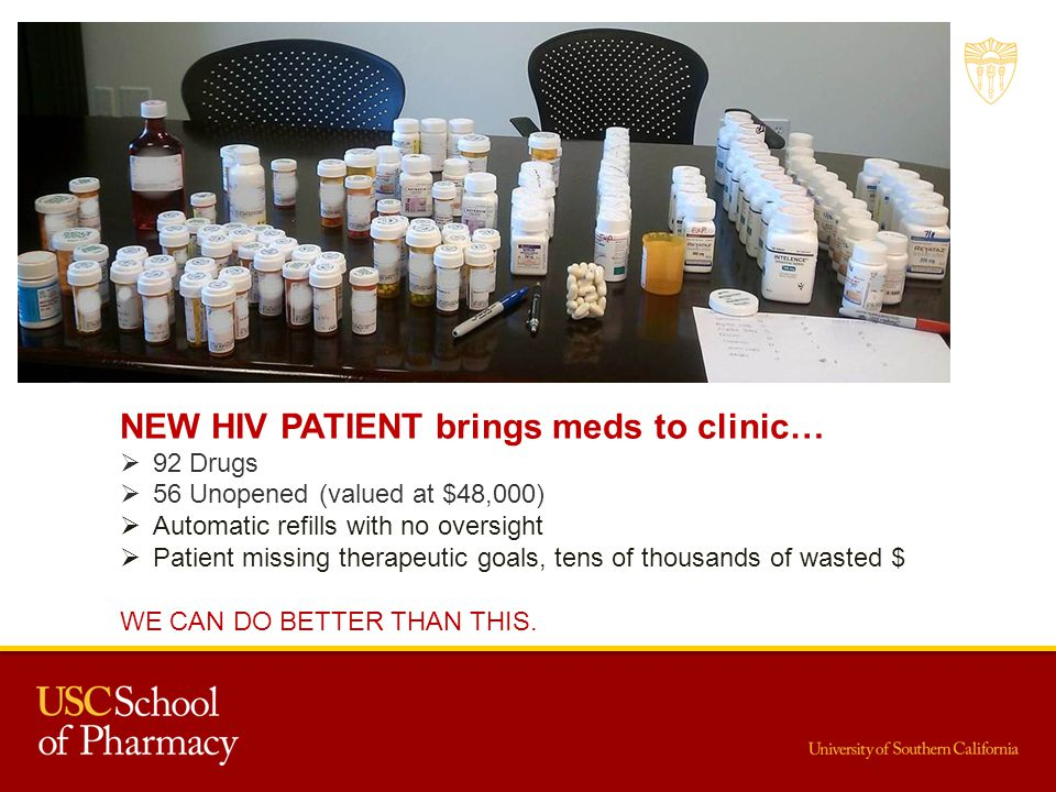 NEW HIV PATIENT brings meds to clinic… 92 Drugs 56 Unopened (valued at $48,000) Automatic refills with no oversight Patient missing therapeutic goals, tens of thousands of wasted $ WE CAN DO BETTER THAN THIS.