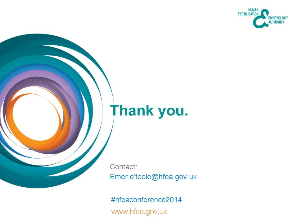 Thank you. Contact: #hfeaconference2014 Emer.otoole@hfea.gov.uk
