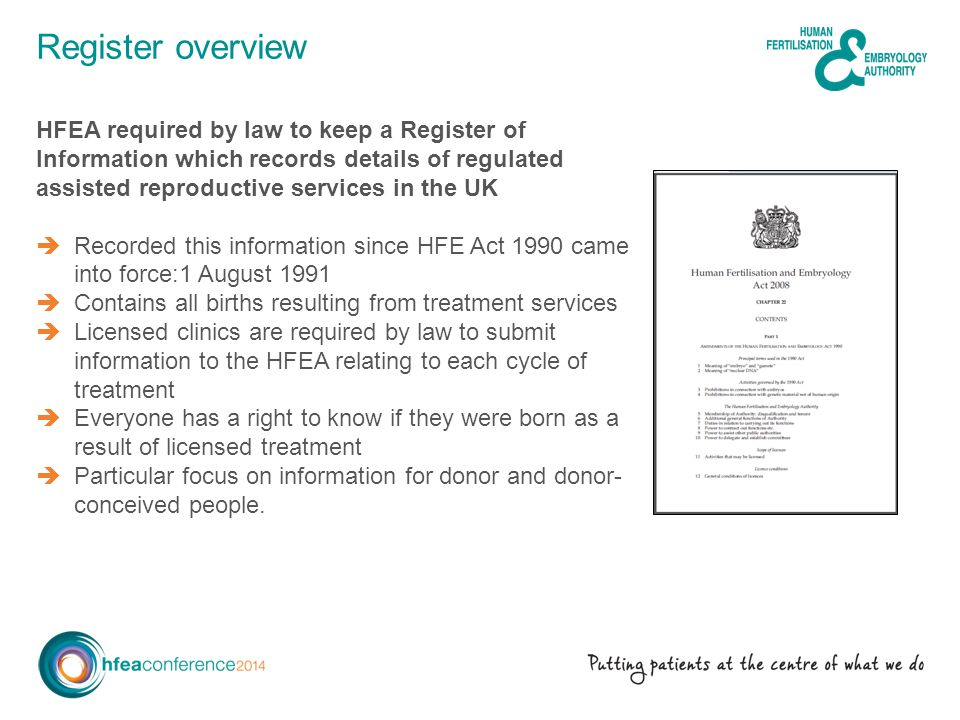 Register overview HFEA required by law to keep a Register of Information which records details of regulated assisted reproductive services in the UK Recorded this information since HFE Act 1990 came into force:1 August 1991 Contains all births resulting from treatment services Licensed clinics are required by law to submit information to the HFEA relating to each cycle of treatment Everyone has a right to know if they were born as a result of licensed treatment Particular focus on information for donor and donor- conceived people.