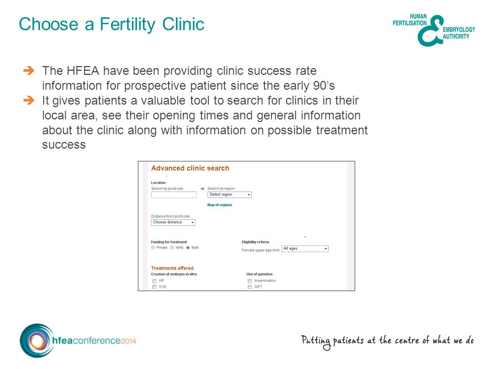 Choose a Fertility Clinic The HFEA have been providing clinic success rate information for prospective patient since the early 90s It gives patients a valuable tool to search for clinics in their local area, see their opening times and general information about the clinic along with information on possible treatment success