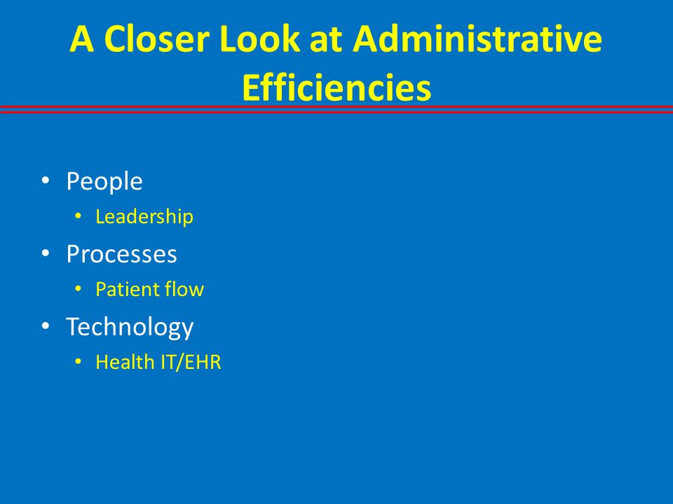 A Closer Look at Administrative Efficiencies People Leadership Processes Patient flow Technology Health IT/EHR