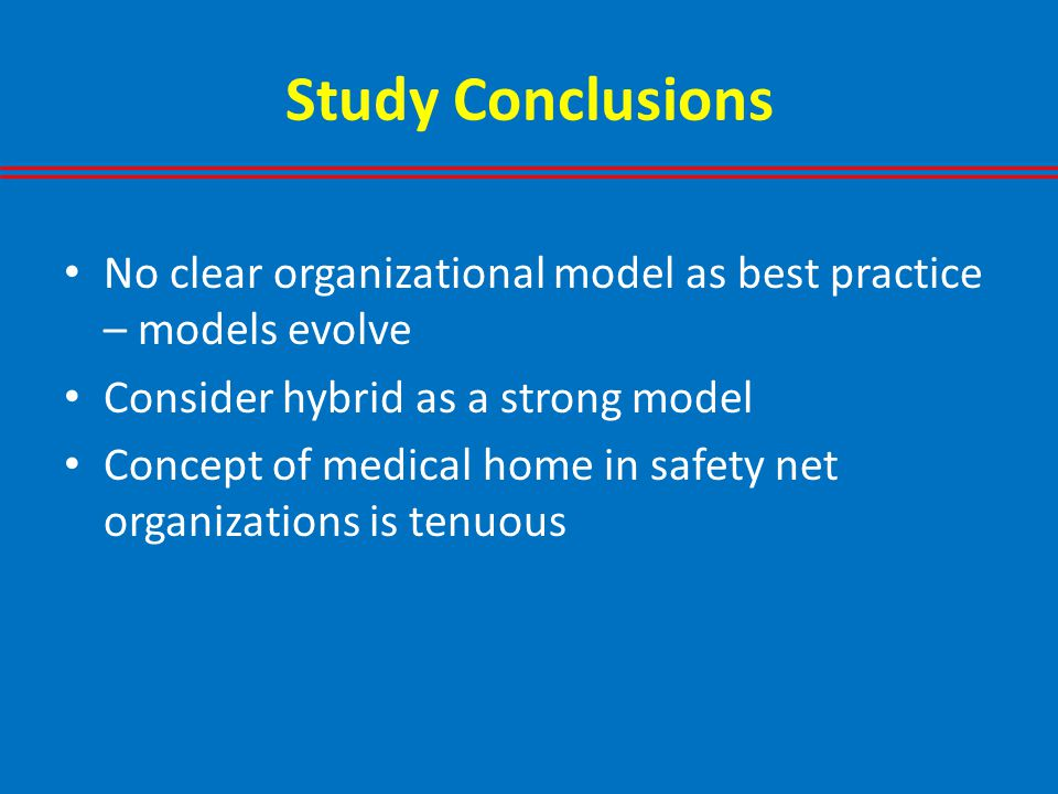 Study Conclusions No clear organizational model as best practice – models evolve Consider hybrid as a strong model Concept of medical home in safety net organizations is tenuous