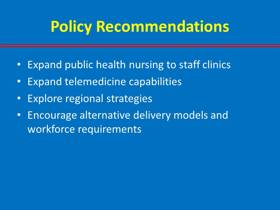 Policy Recommendations Expand public health nursing to staff clinics Expand telemedicine capabilities Explore regional strategies Encourage alternative delivery models and workforce requirements