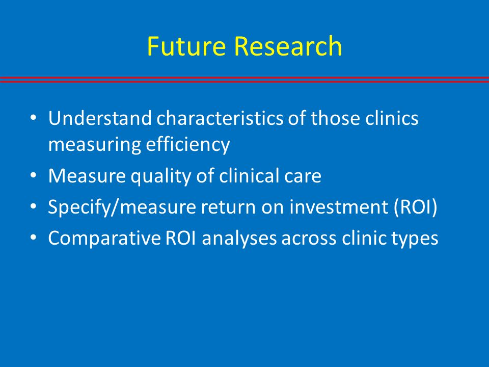 Future Research Understand characteristics of those clinics measuring efficiency Measure quality of clinical care Specify/measure return on investment (ROI) Comparative ROI analyses across clinic types