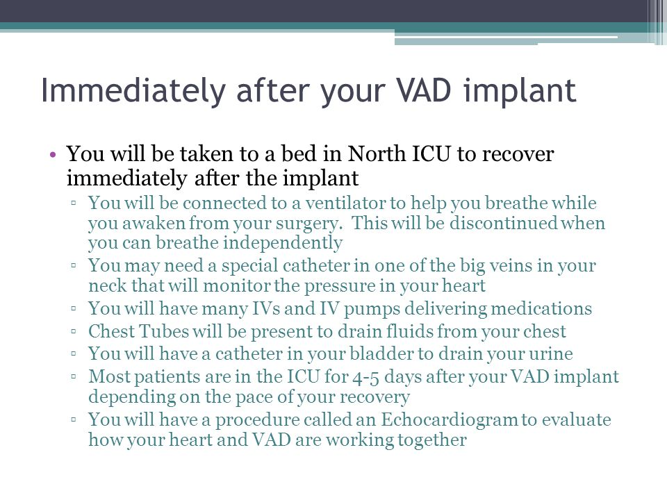 Immediately after your VAD implant You will be taken to a bed in North ICU to recover immediately after the implant You will be connected to a ventila