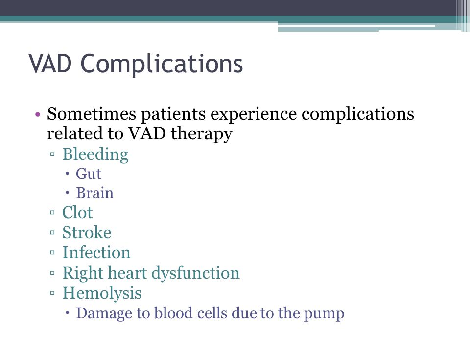 VAD Complications Sometimes patients experience complications related to VAD therapy Bleeding Gut Brain Clot Stroke Infection Right heart dysfunction