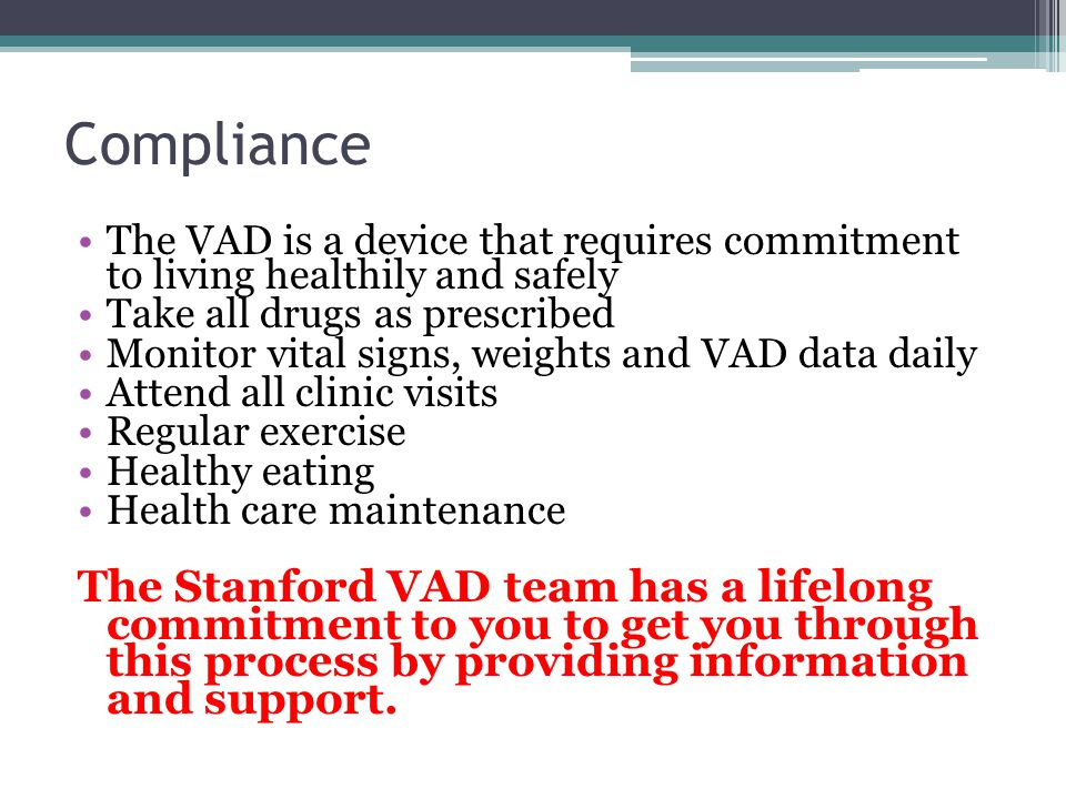 Compliance The VAD is a device that requires commitment to living healthily and safely Take all drugs as prescribed Monitor vital signs, weights and V