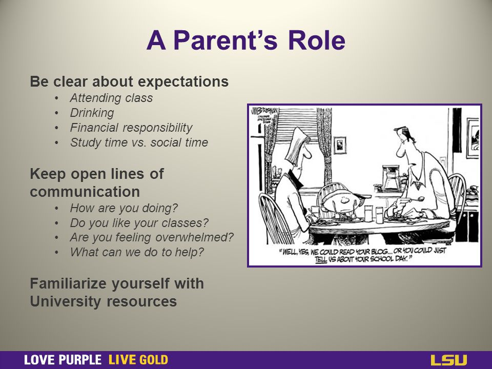 A Parents Role Be clear about expectations Attending class Drinking Financial responsibility Study time vs.