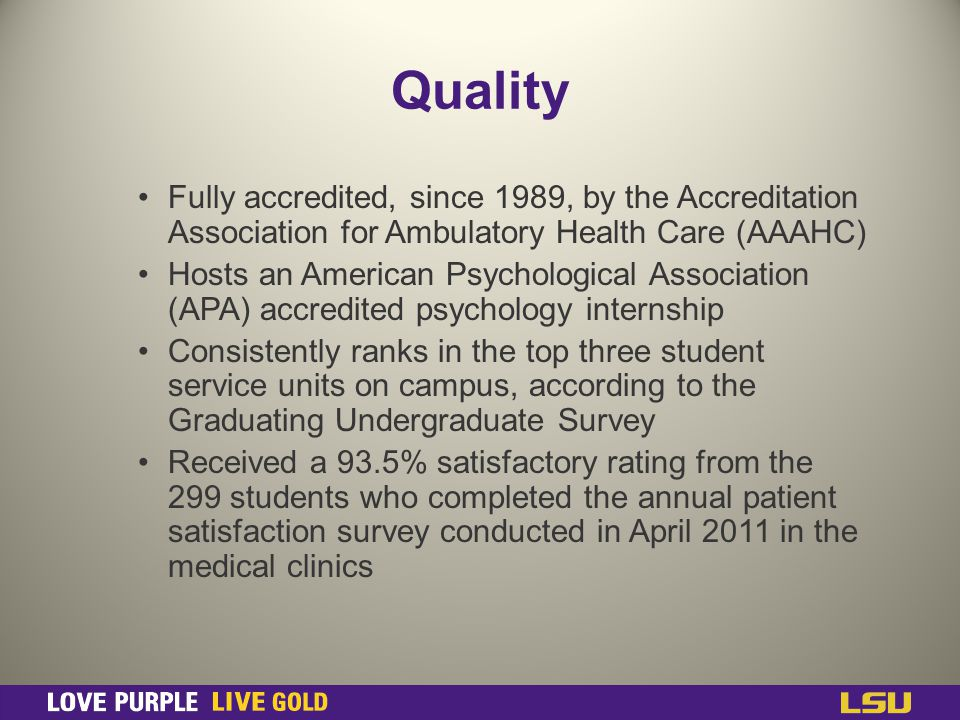 Quality Fully accredited, since 1989, by the Accreditation Association for Ambulatory Health Care (AAAHC) Hosts an American Psychological Association (APA) accredited psychology internship Consistently ranks in the top three student service units on campus, according to the Graduating Undergraduate Survey Received a 93.5% satisfactory rating from the 299 students who completed the annual patient satisfaction survey conducted in April 2011 in the medical clinics