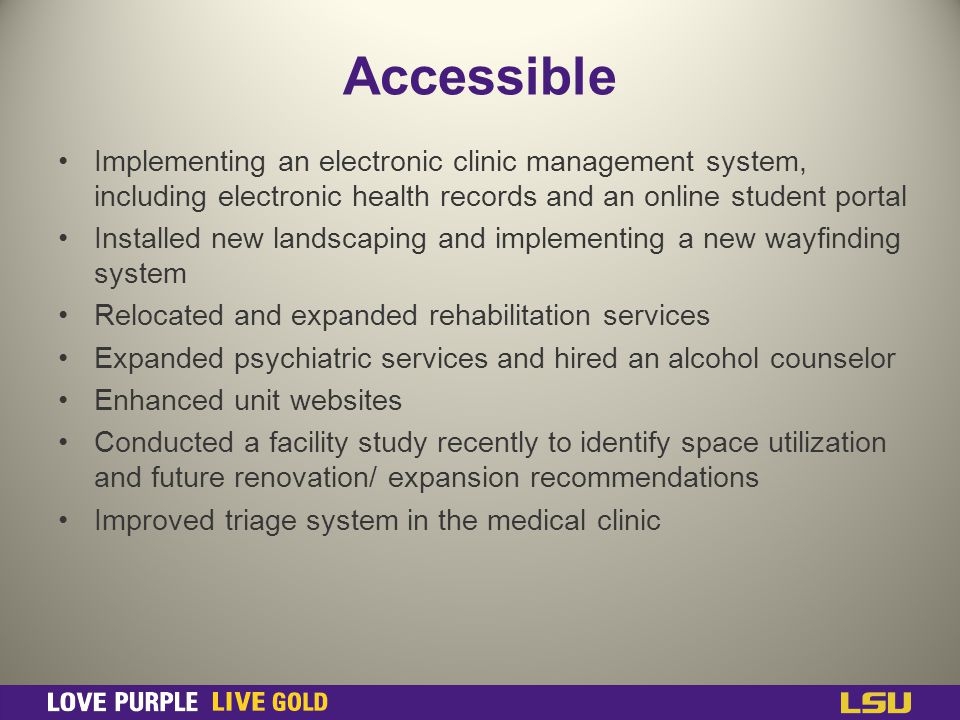Accessible Implementing an electronic clinic management system, including electronic health records and an online student portal Installed new landscaping and implementing a new wayfinding system Relocated and expanded rehabilitation services Expanded psychiatric services and hired an alcohol counselor Enhanced unit websites Conducted a facility study recently to identify space utilization and future renovation/ expansion recommendations Improved triage system in the medical clinic