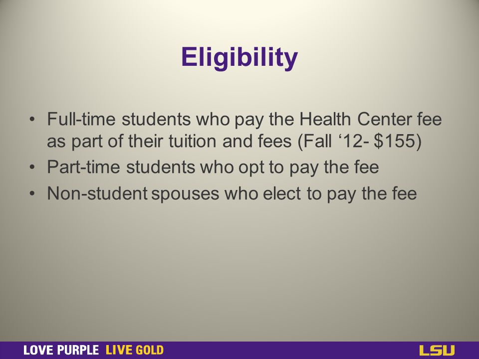 Eligibility Full-time students who pay the Health Center fee as part of their tuition and fees (Fall 12- $155) Part-time students who opt to pay the fee Non-student spouses who elect to pay the fee
