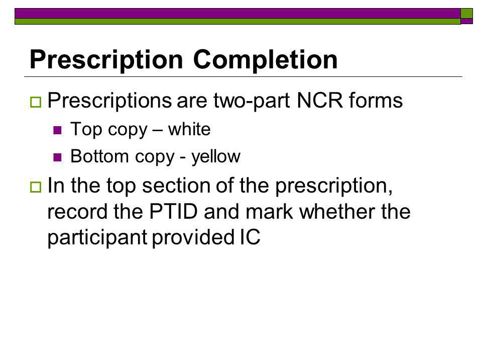 Prescription Completion Prescriptions are two-part NCR forms Top copy – white Bottom copy - yellow In the top section of the prescription, record the PTID and mark whether the participant provided IC