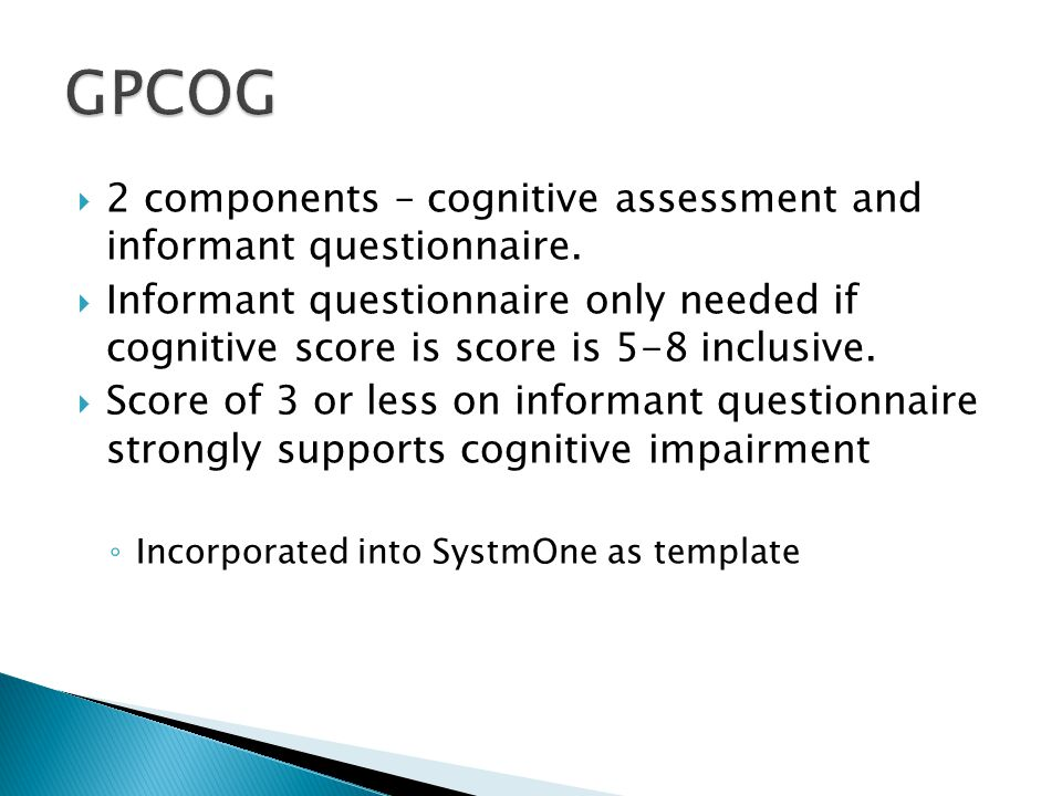 2 components – cognitive assessment and informant questionnaire. Informant questionnaire only needed if cognitive score is score is 5-8 inclusive. Sco