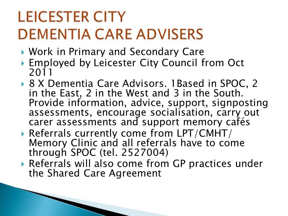 Work in Primary and Secondary Care Employed by Leicester City Council from Oct 2011 8 X Dementia Care Advisors. 1Based in SPOC, 2 in the East, 2 in th