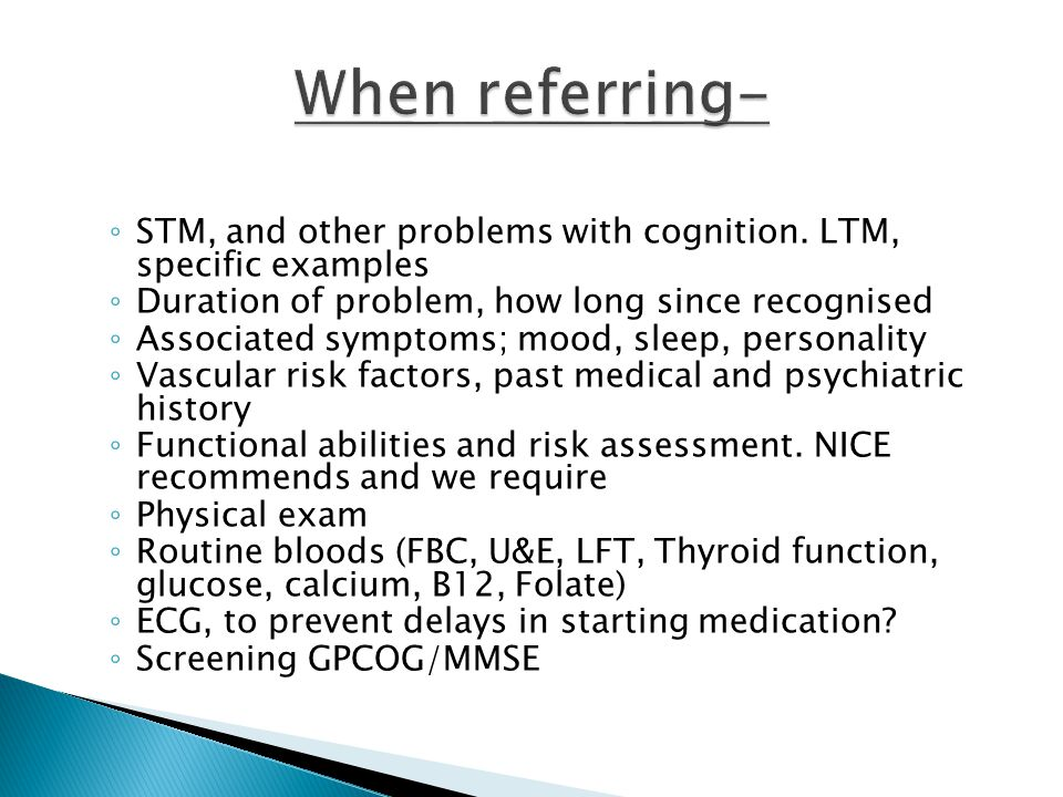 STM, and other problems with cognition. LTM, specific examples Duration of problem, how long since recognised Associated symptoms; mood, sleep, person