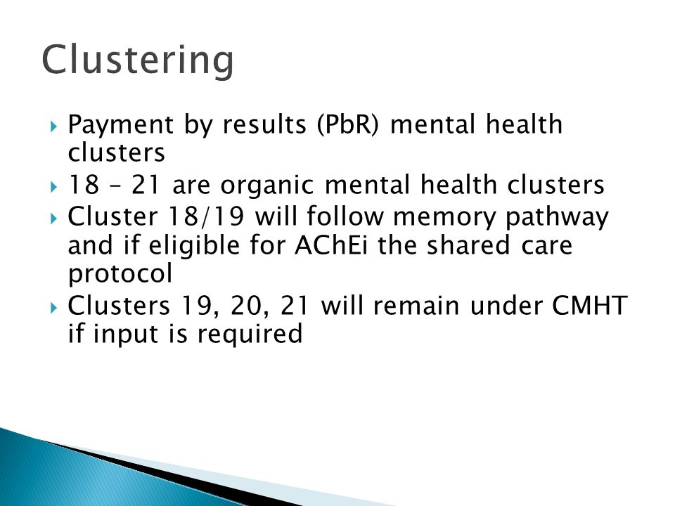 Payment by results (PbR) mental health clusters 18 – 21 are organic mental health clusters Cluster 18/19 will follow memory pathway and if eligible fo