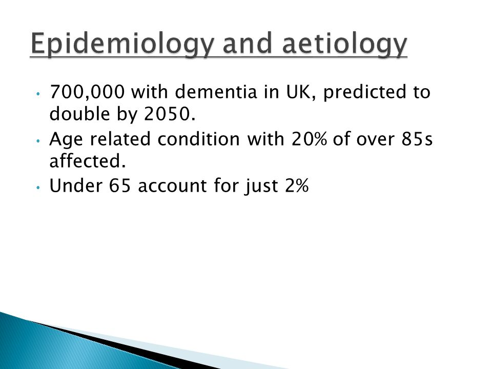 700,000 with dementia in UK, predicted to double by 2050. Age related condition with 20% of over 85s affected. Under 65 account for just 2%