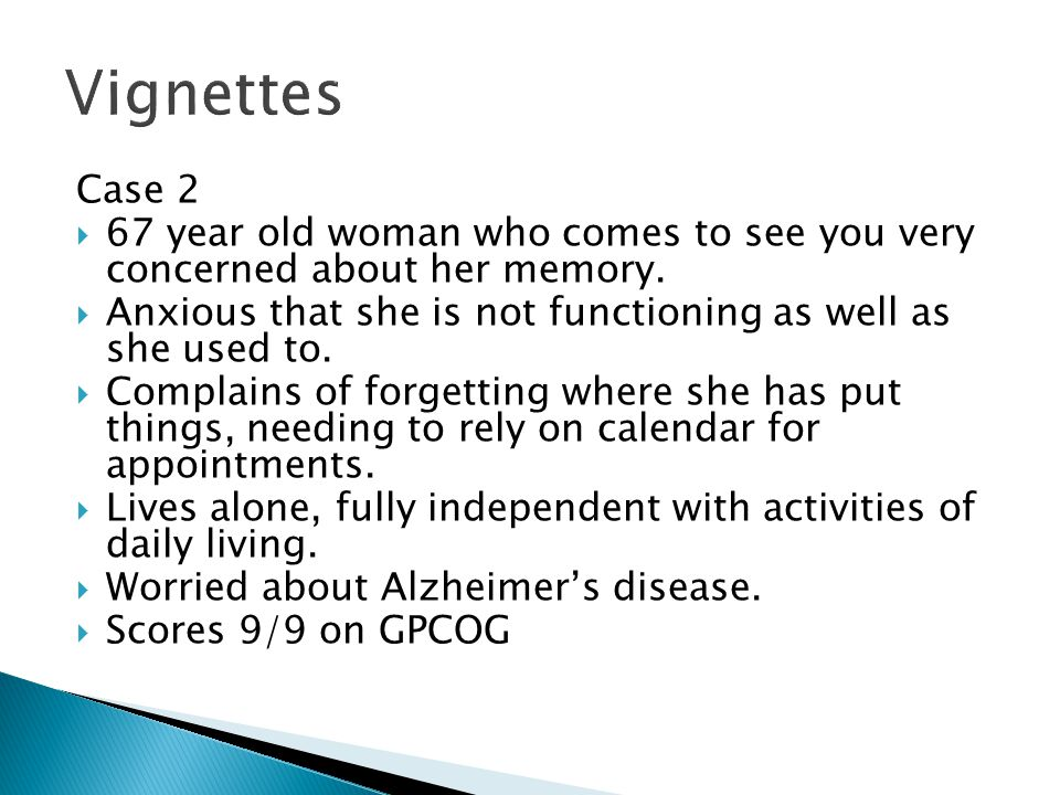Case 2 67 year old woman who comes to see you very concerned about her memory. Anxious that she is not functioning as well as she used to. Complains o