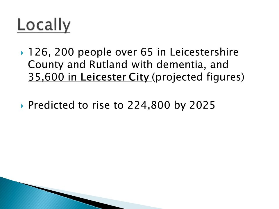 126, 200 people over 65 in Leicestershire County and Rutland with dementia, and 35,600 in Leicester City (projected figures) Predicted to rise to 224,
