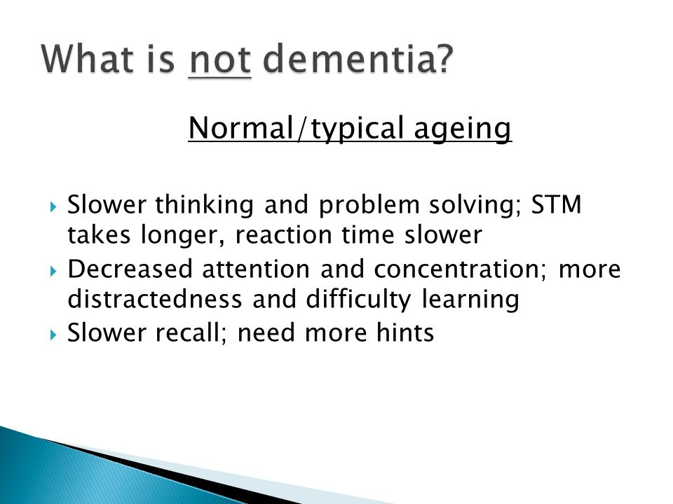 Typical ageingDementia Occasionally forgets or searches for words Frequent word-finding pauses, substitutions Remembers recent important events; conversations are not impaired Notable decline in memory of recent events and ability to converse May pause to remember directions but not generally getting lost in familiar places Gets lost in familiar places May complain of poor memory, but able to give good examples of forgetfulness.