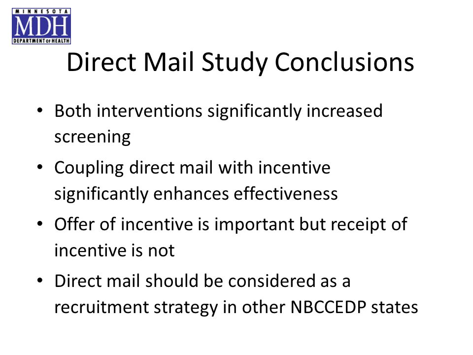 Direct Mail Study Conclusions Both interventions significantly increased screening Coupling direct mail with incentive significantly enhances effectiveness Offer of incentive is important but receipt of incentive is not Direct mail should be considered as a recruitment strategy in other NBCCEDP states