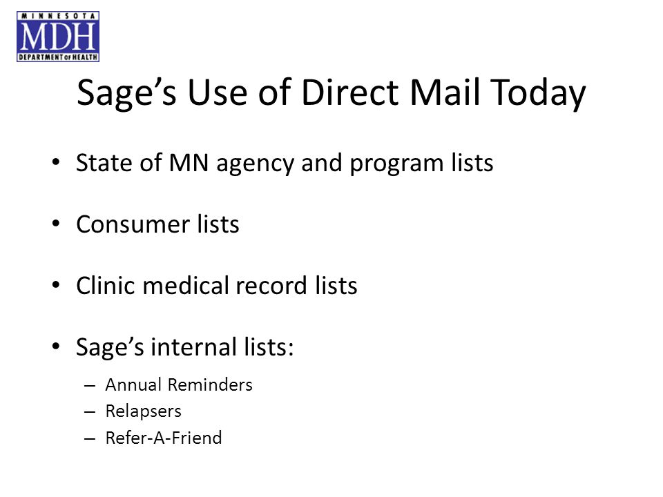 Sages Use of Direct Mail Today State of MN agency and program lists Consumer lists Clinic medical record lists Sages internal lists: – Annual Reminders – Relapsers – Refer-A-Friend