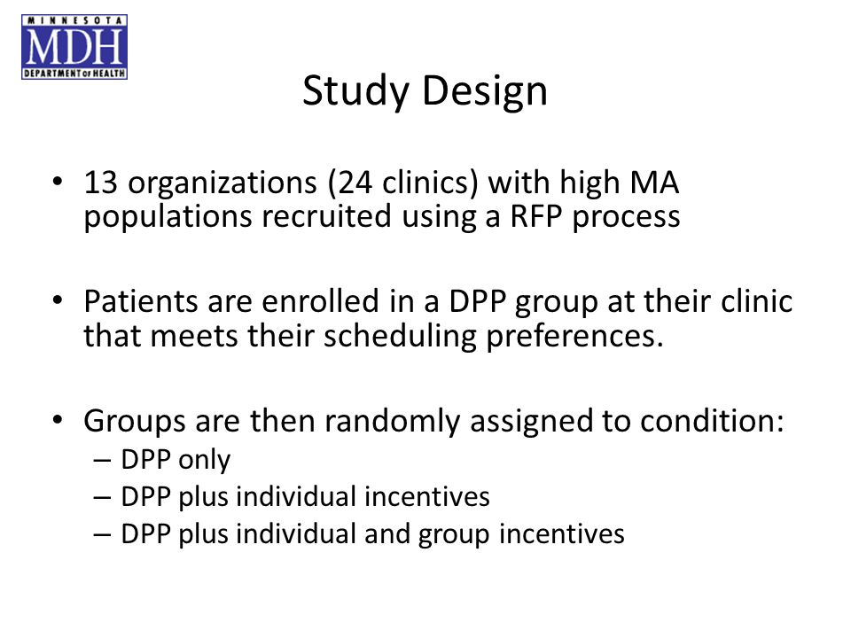 Study Design 13 organizations (24 clinics) with high MA populations recruited using a RFP process Patients are enrolled in a DPP group at their clinic that meets their scheduling preferences.