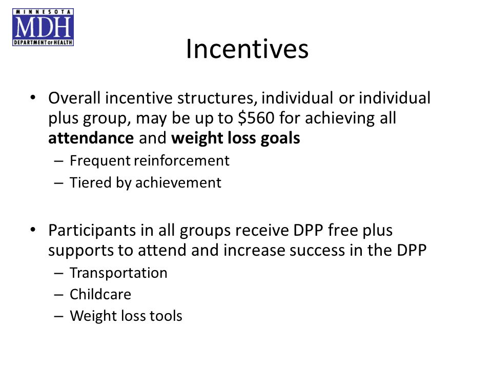 Incentives Overall incentive structures, individual or individual plus group, may be up to $560 for achieving all attendance and weight loss goals – Frequent reinforcement – Tiered by achievement Participants in all groups receive DPP free plus supports to attend and increase success in the DPP – Transportation – Childcare – Weight loss tools